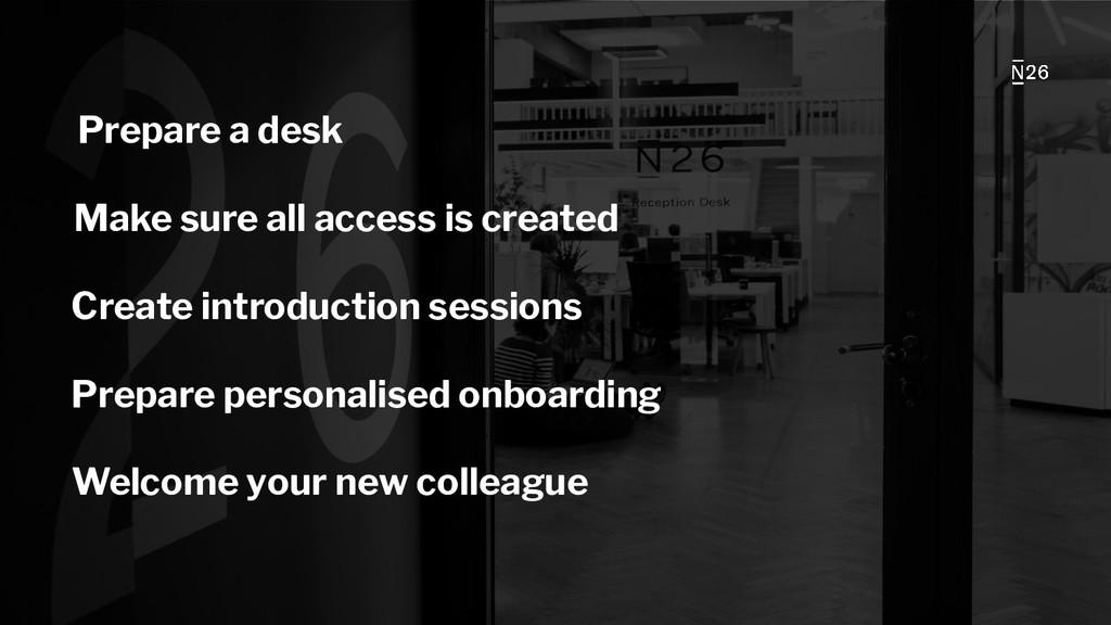 Prepare a desk Make sure all access is created ...