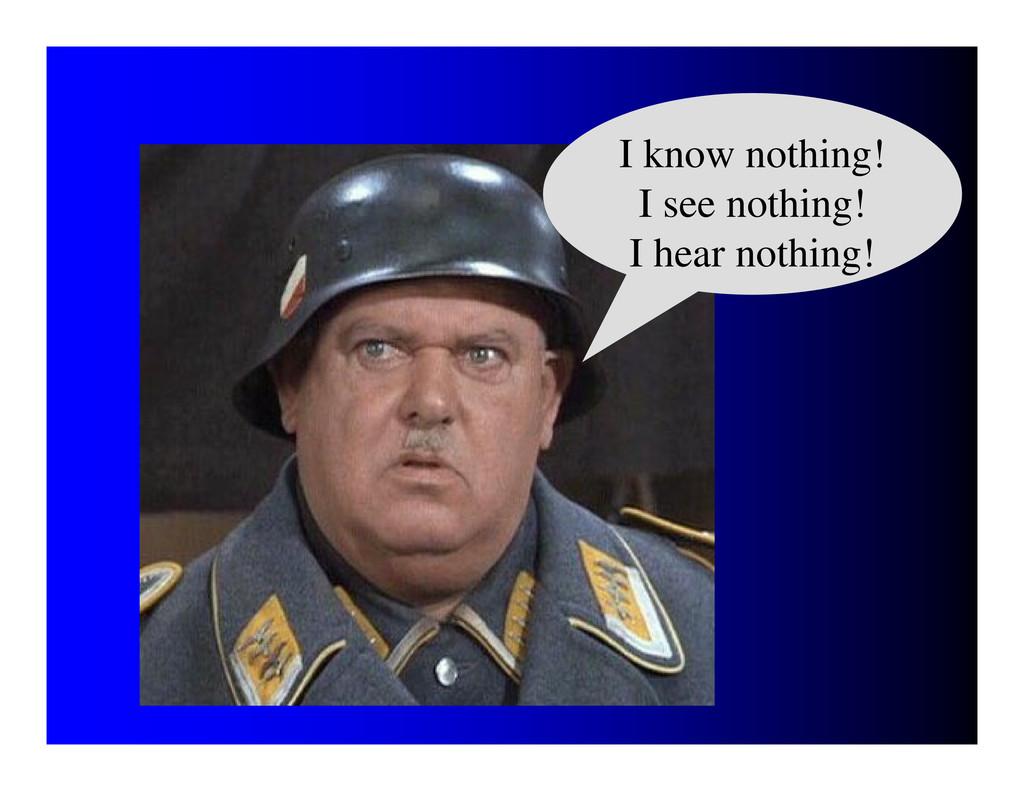 I know nothing! I see nothing! I hear nothing!