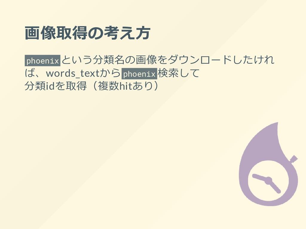 画像取得の考え⽅ phoenix という分類名の画像をダウンロードしたけれ ば、words_t...