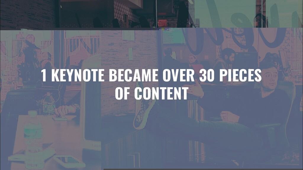 1 KEYNOTE BECAME OVER 30 PIECES OF CONTENT