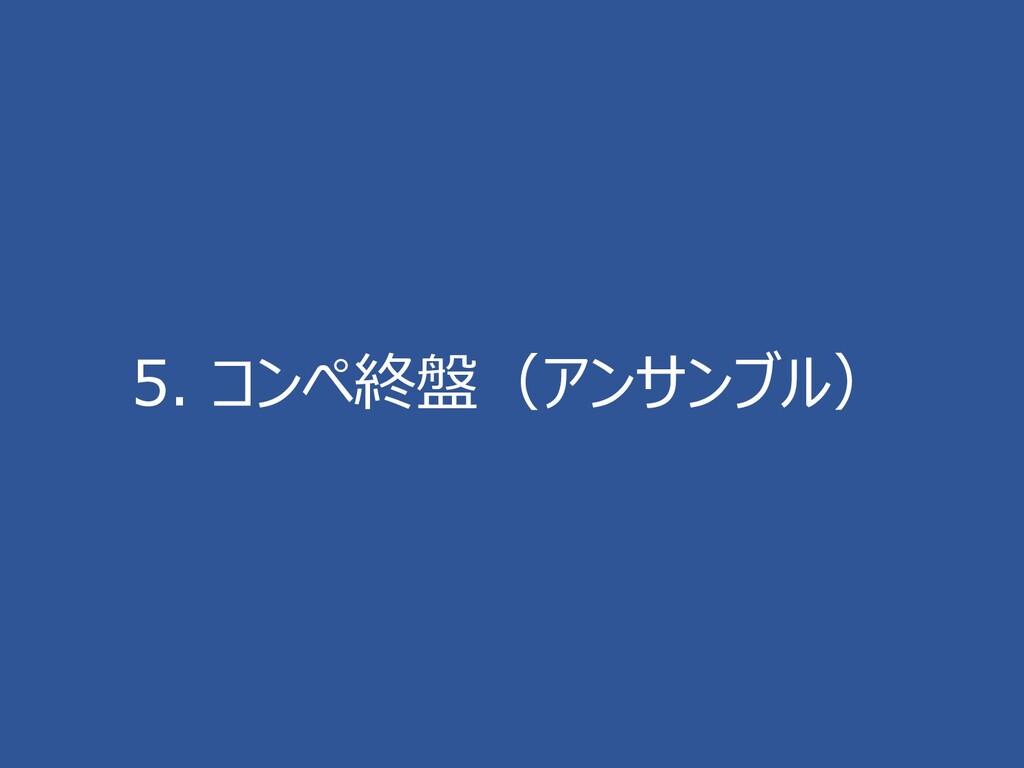 5. コンペ終盤(アンサンブル)