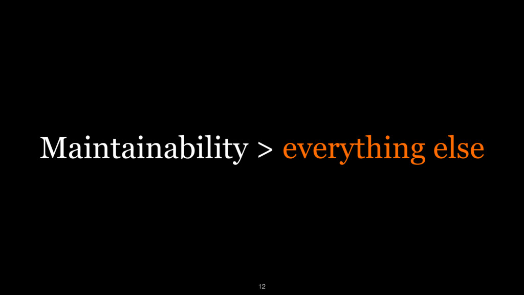 Maintainability > everything else 12
