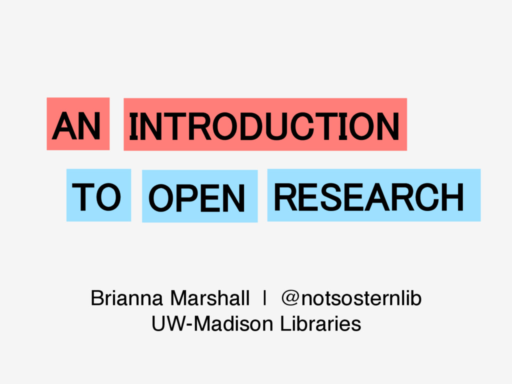 AN! INTRODUCTION! TO! OPEN! RESEARCH! Brianna M...