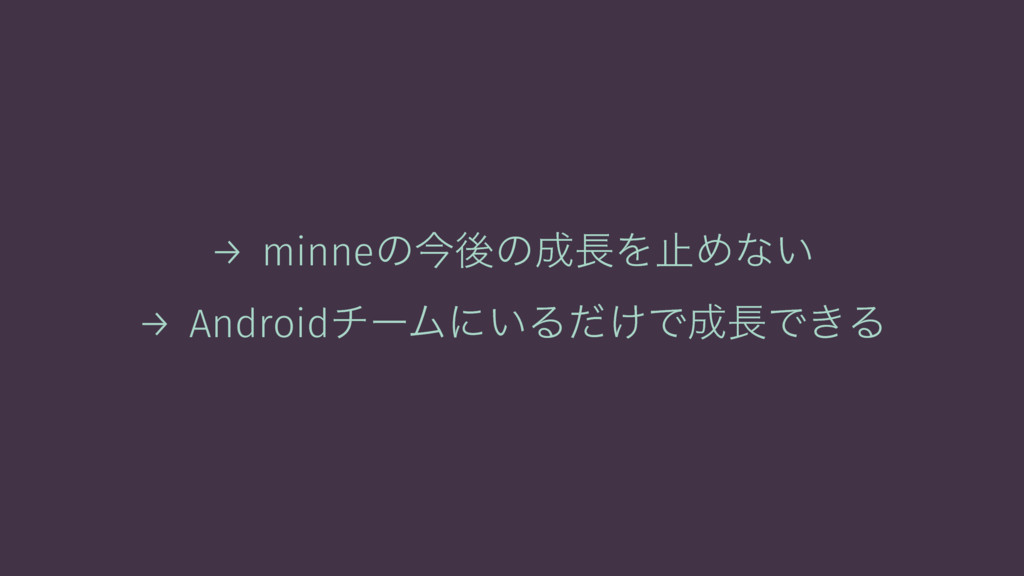 → minneͷࠓޙͷΛࢭΊͳ͍ → AndroidνʔϜʹ͍Δ͚ͩͰͰ͖Δ
