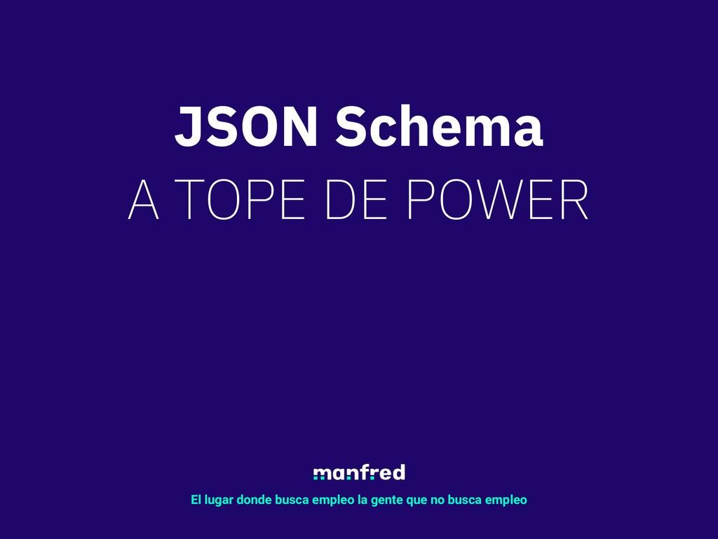 JSON Schema A TOPE DE POWER El lugar donde busc...