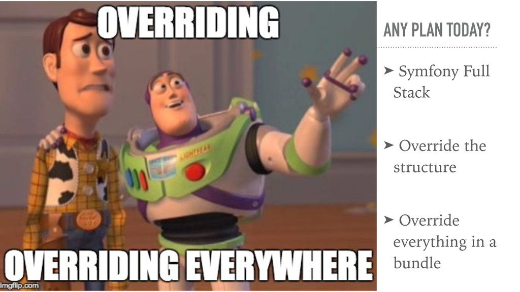 ANY PLAN TODAY? ➤ Symfony Full Stack ➤ Override...