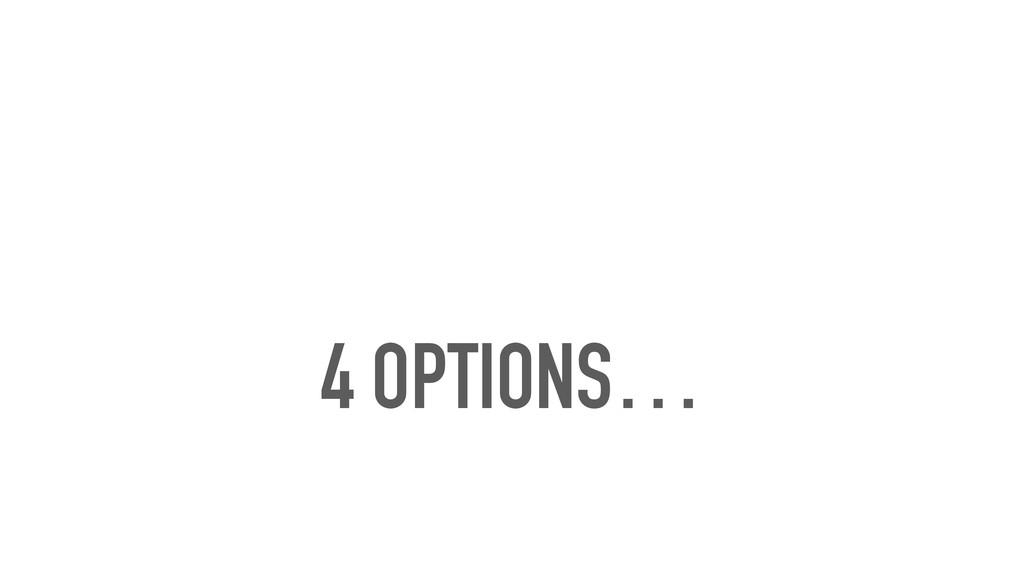 4 OPTIONS…