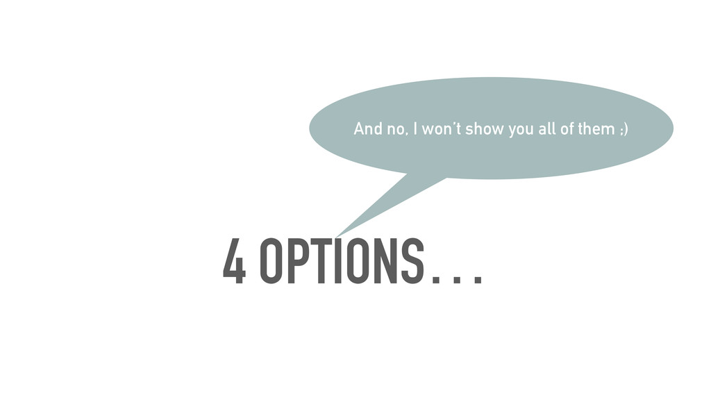 4 OPTIONS… And no, I won't show you all of them...