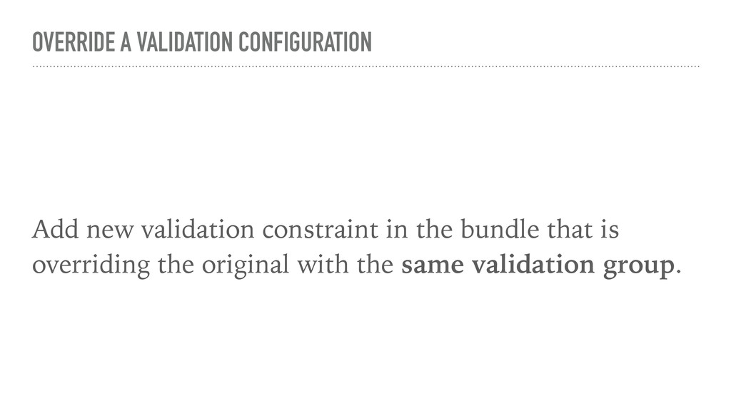 OVERRIDE A VALIDATION CONFIGURATION Add new val...
