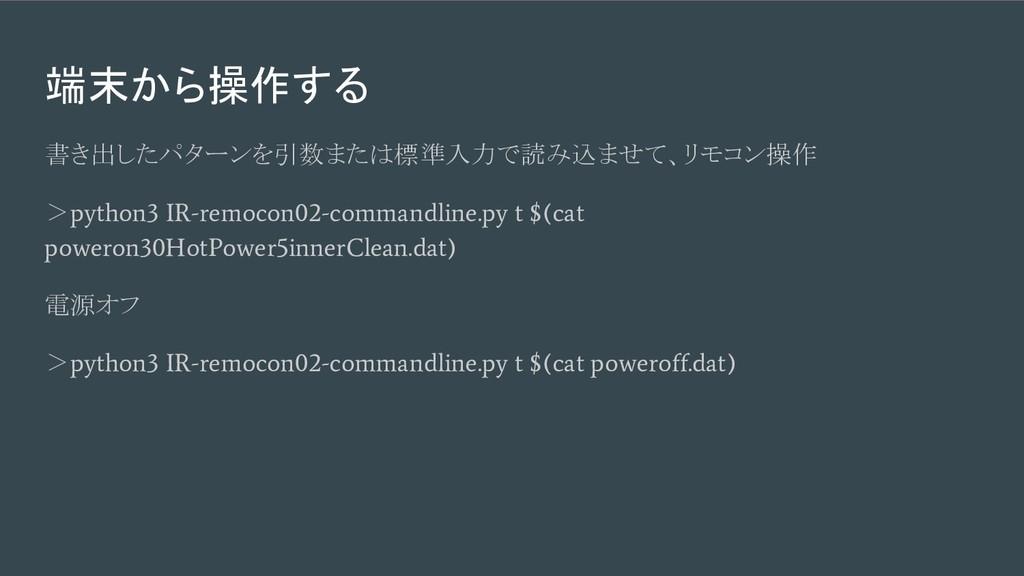 端末から操作する 書き出したパターンを引数または標準入力で読み込ませて、リモコン操作 > py...