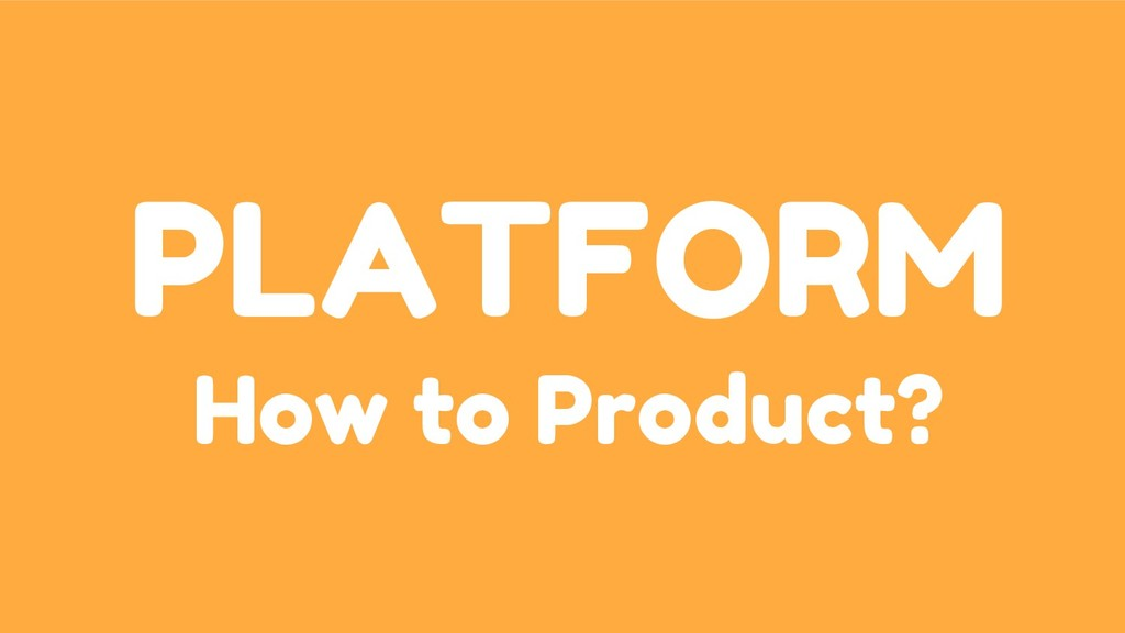 PLATFORM How to Product?