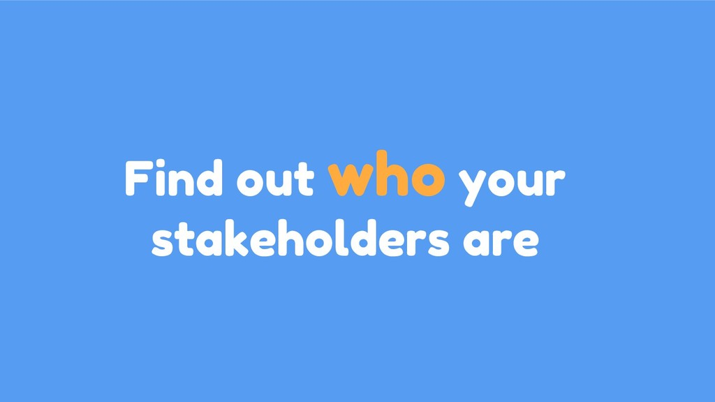 Find out who your stakeholders are