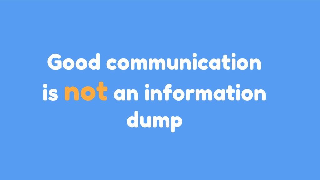 Good communication is not an information dump