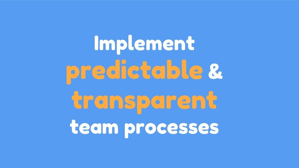Implement predictable & transparent team proces...