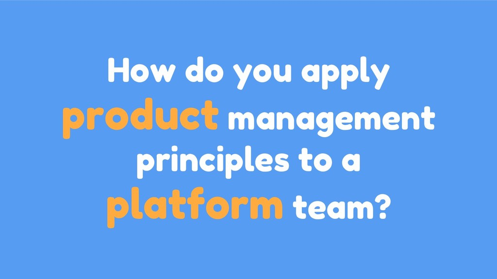 How do you apply product management principles ...