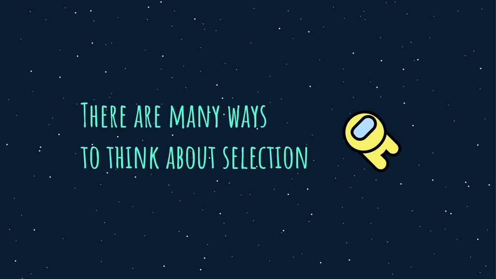 There are many ways to think about selection