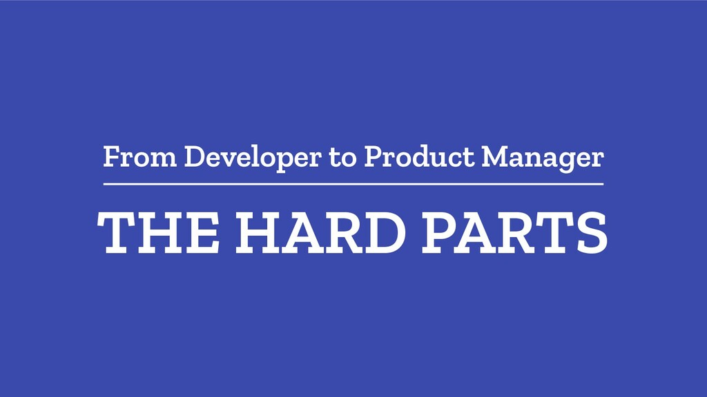 From Developer to Product Manager THE HARD PARTS