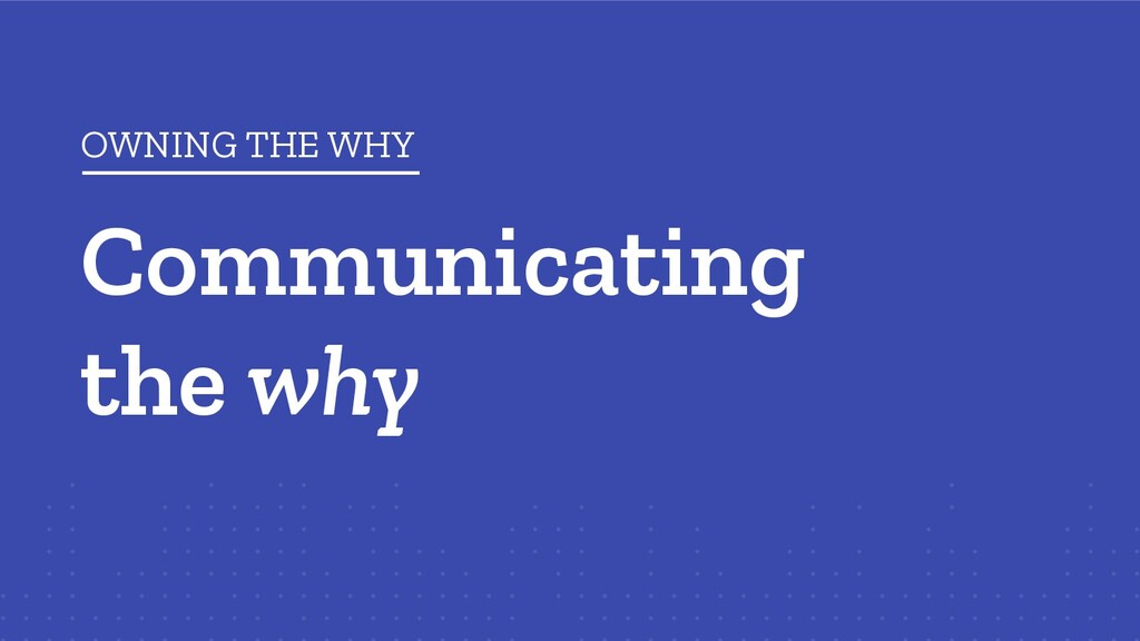Communicating the why OWNING THE WHY