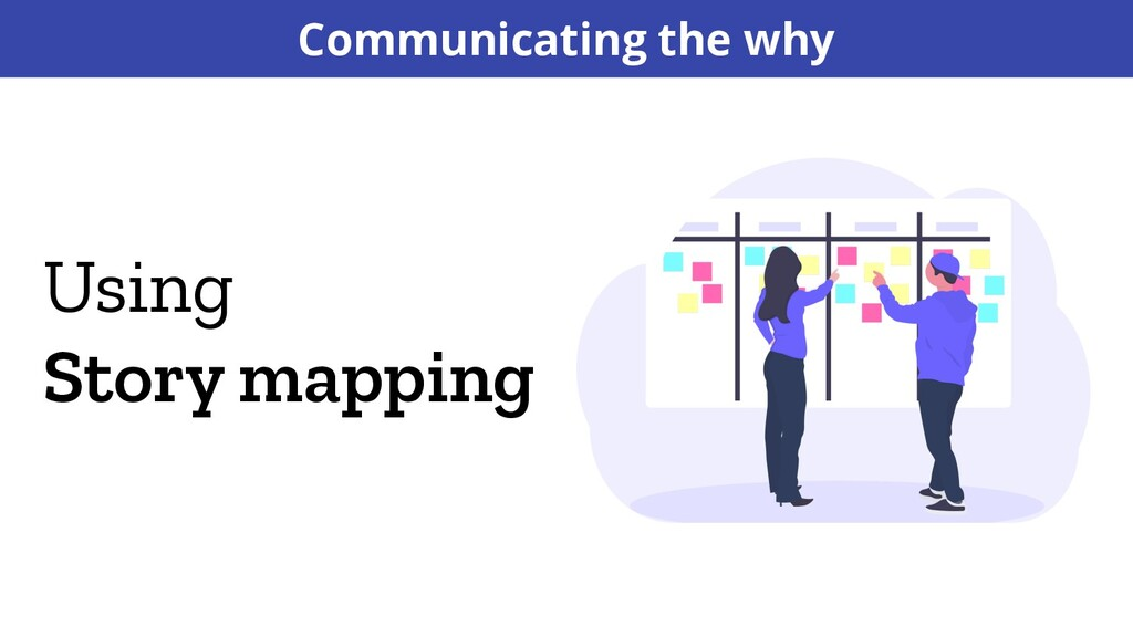 Using Story mapping Communicating the why