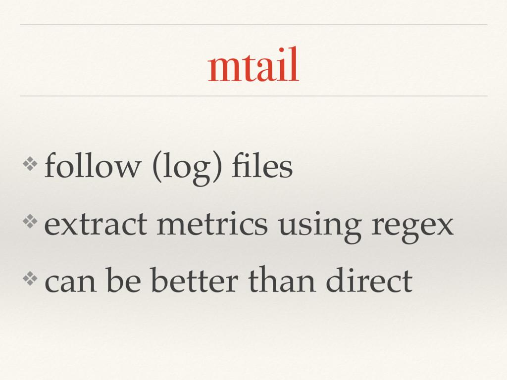 mtail ❖ follow (log) files ❖ extract metrics usi...