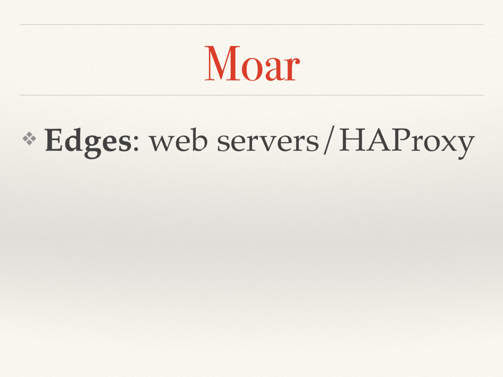 Moar ❖ Edges: web servers/HAProxy