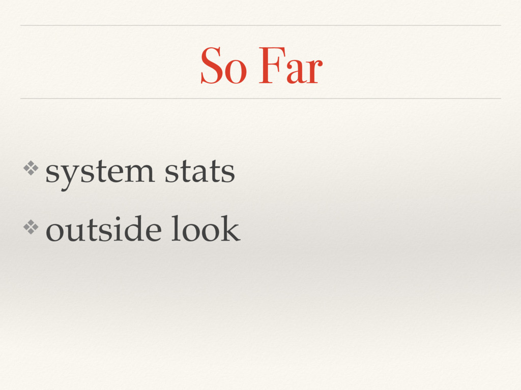 So Far ❖ system stats ❖ outside look