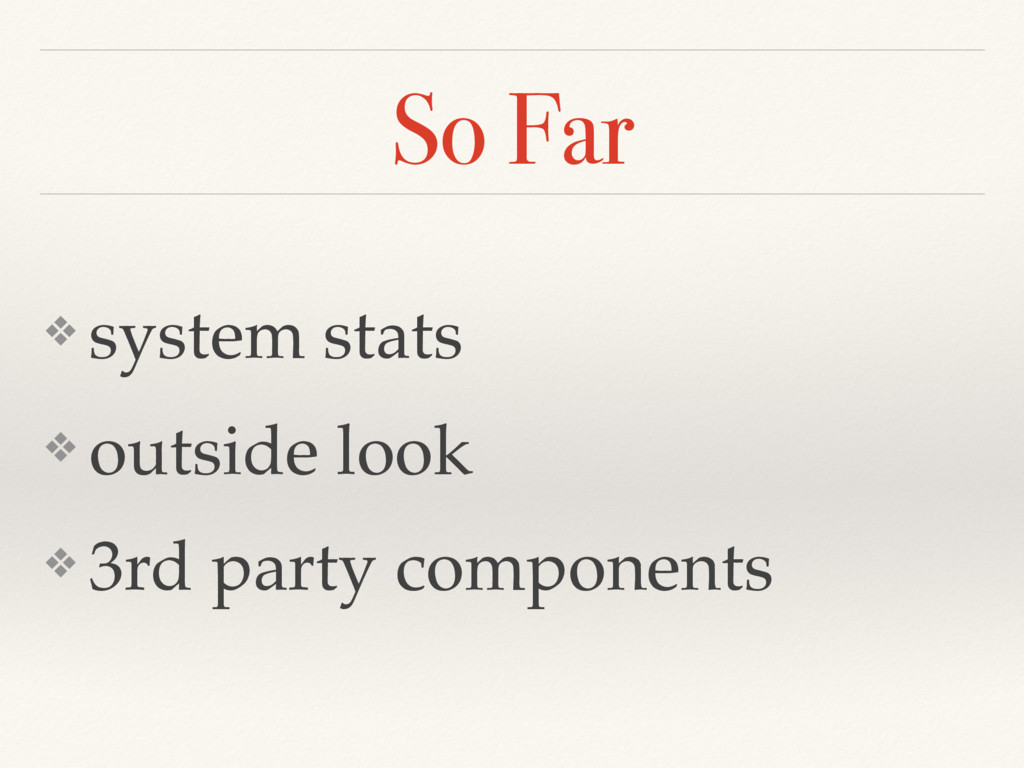 So Far ❖ system stats ❖ outside look ❖ 3rd part...