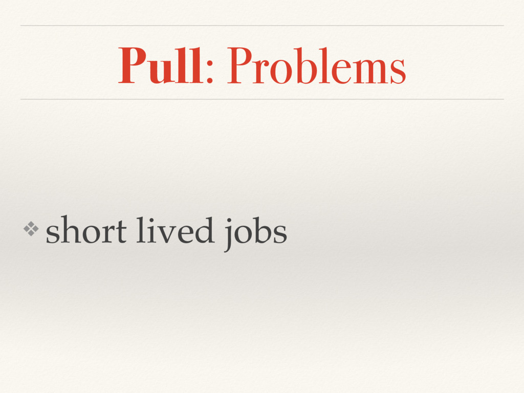 Pull: Problems ❖ short lived jobs