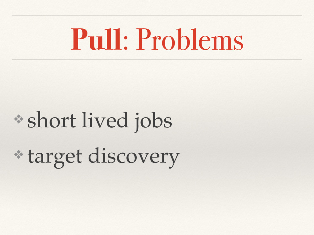 Pull: Problems ❖ short lived jobs ❖ target disc...