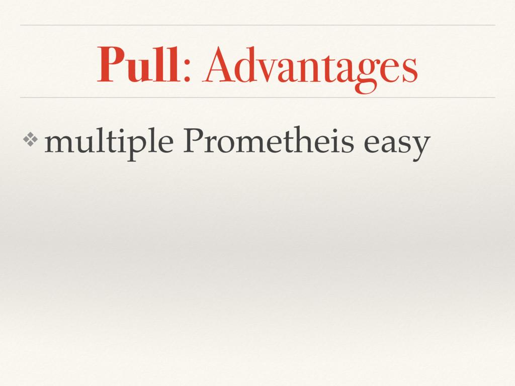 Pull: Advantages ❖ multiple Prometheis easy