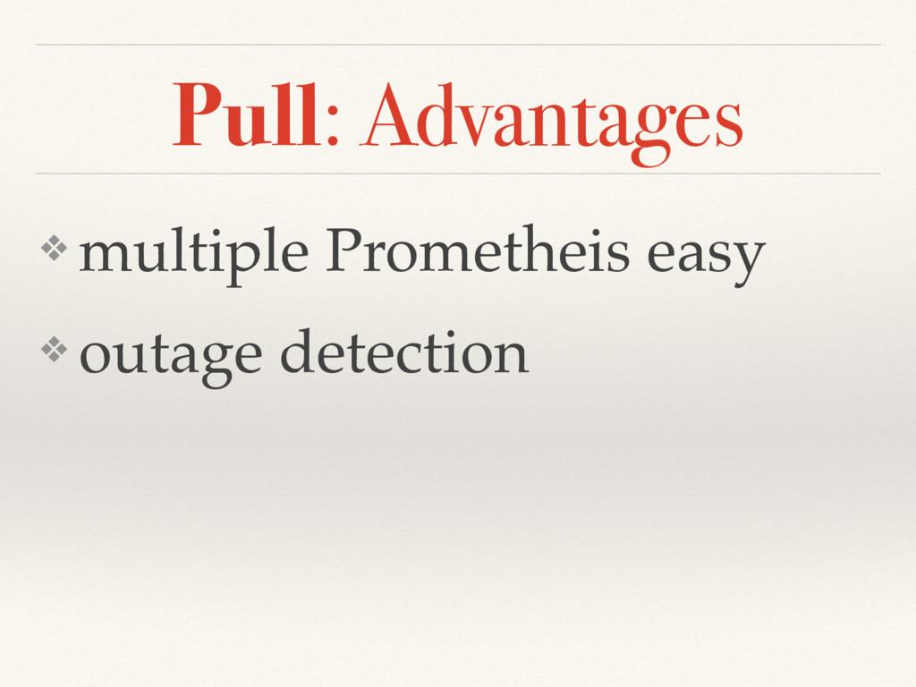 Pull: Advantages ❖ multiple Prometheis easy ❖ o...