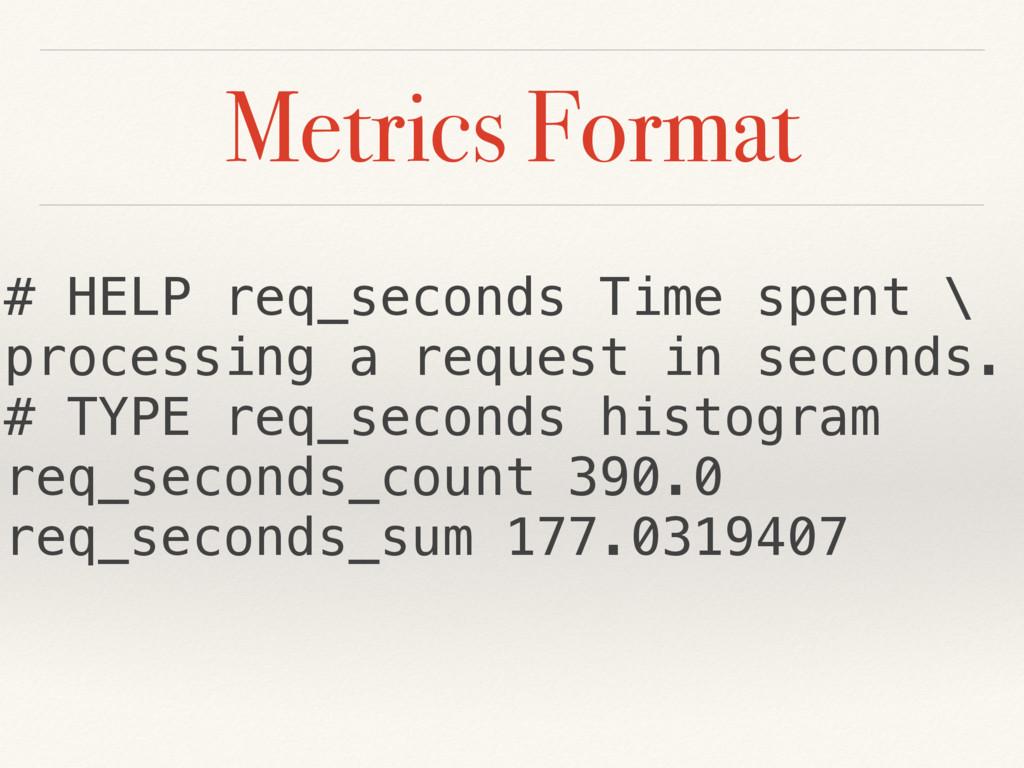 Metrics Format # HELP req_seconds Time spent \ ...