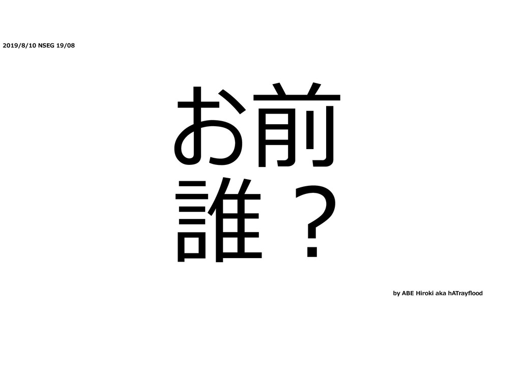 2019/8/10 NSEG 19/08 お前 誰︖ by ABE Hiroki aka hA...
