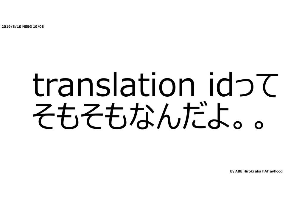 2019/8/10 NSEG 19/08 translation idって そもそもなんだよ。...