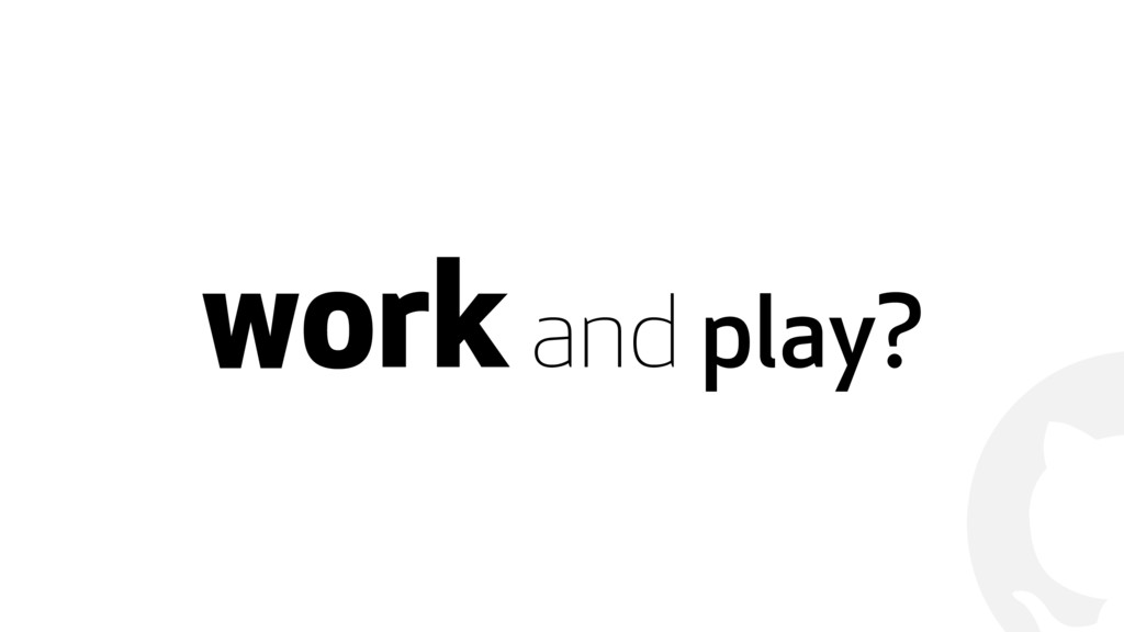 ! work and play?