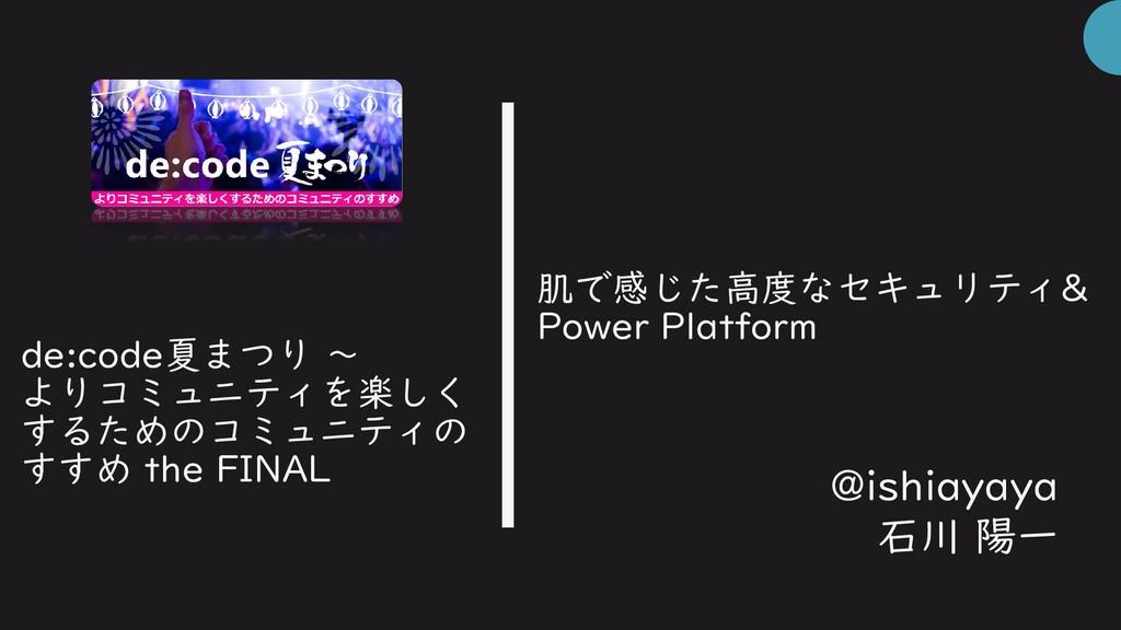 肌で感じた高度なセキュリティ& Power Platform @ishiayaya 石川 陽一...