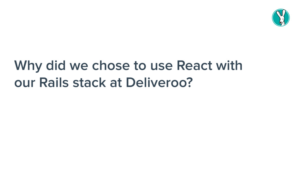 Why did we chose to use React with our Rails st...