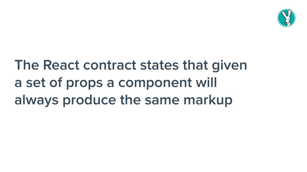 The React contract states that given a set of p...