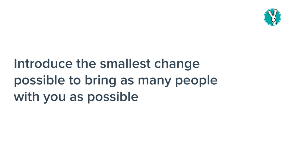 Introduce the smallest change possible to bring...