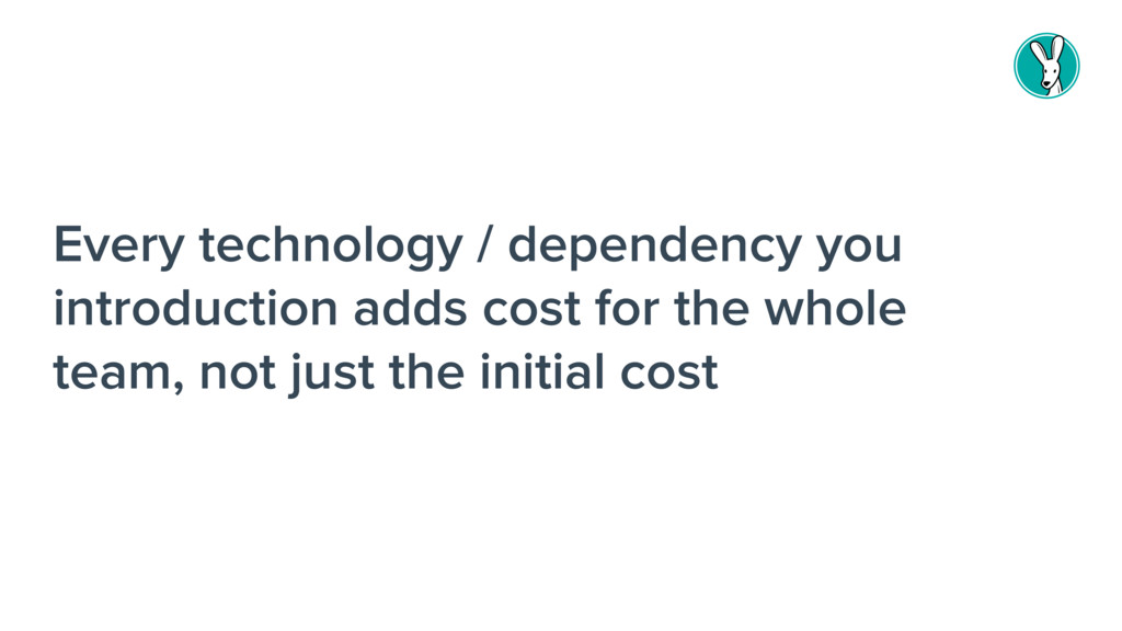 Every technology / dependency you introduction ...