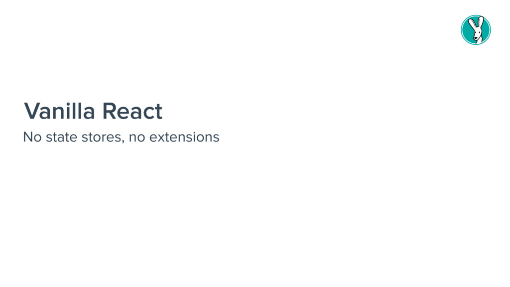 Vanilla React No state stores, no extensions