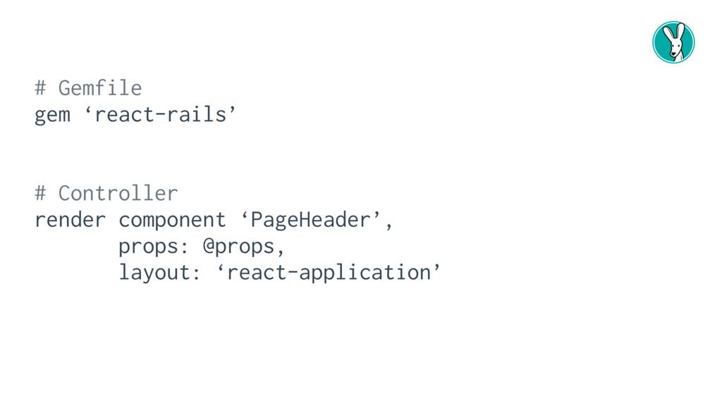 # Gemfile gem 'react-rails' # Controller render...