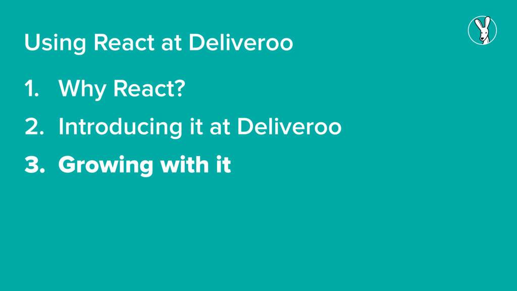 1. Why React? 2. Introducing it at Deliveroo 3....