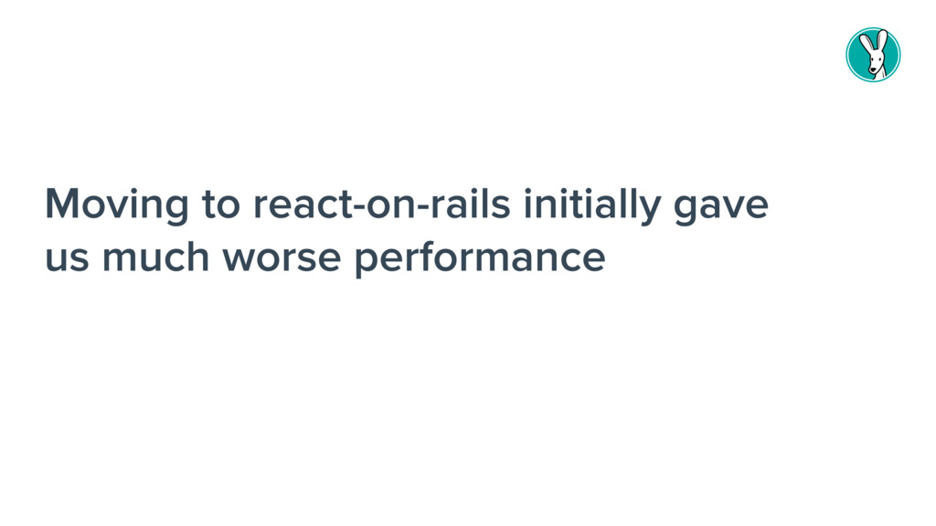 Moving to react-on-rails initially gave us much...
