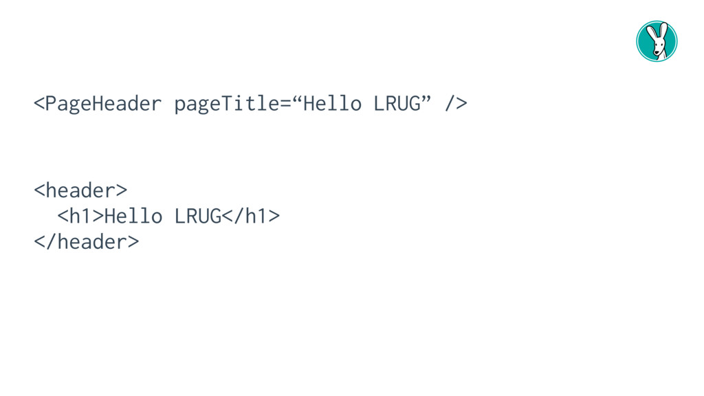 "<PageHeader pageTitle=""Hello LRUG"" /> <header> ..."