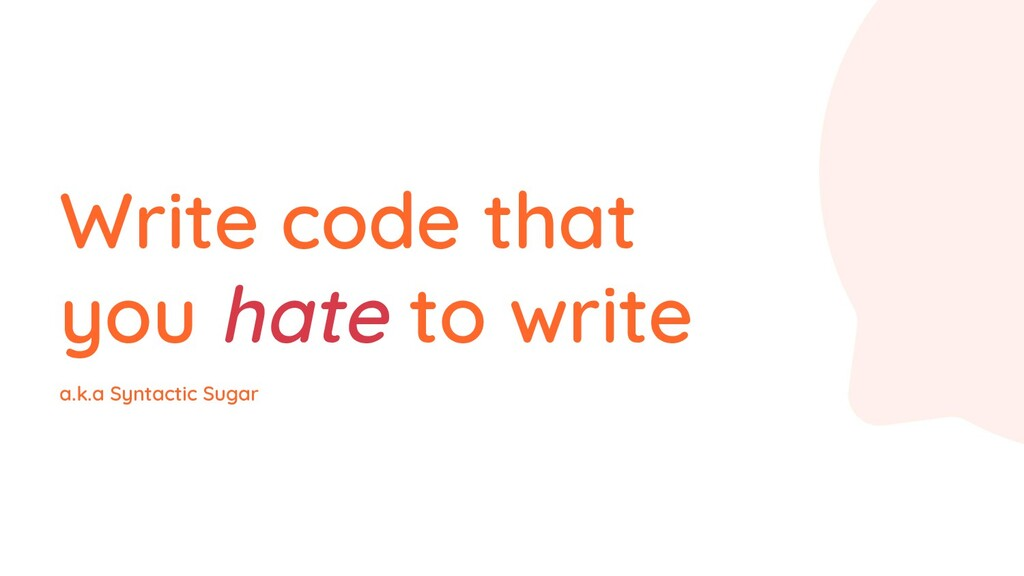 Write code that you hate to write a.k.a Syntact...