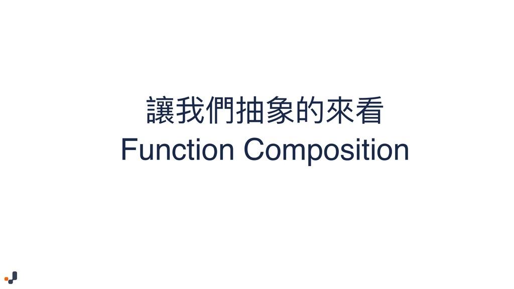 讓我們抽象的來來看 Function Composition