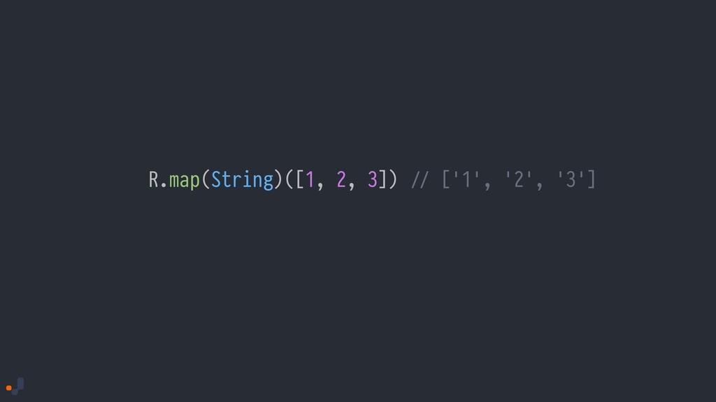 R.map(String)([1, 2, 3]) !// ['1', '2', '3']