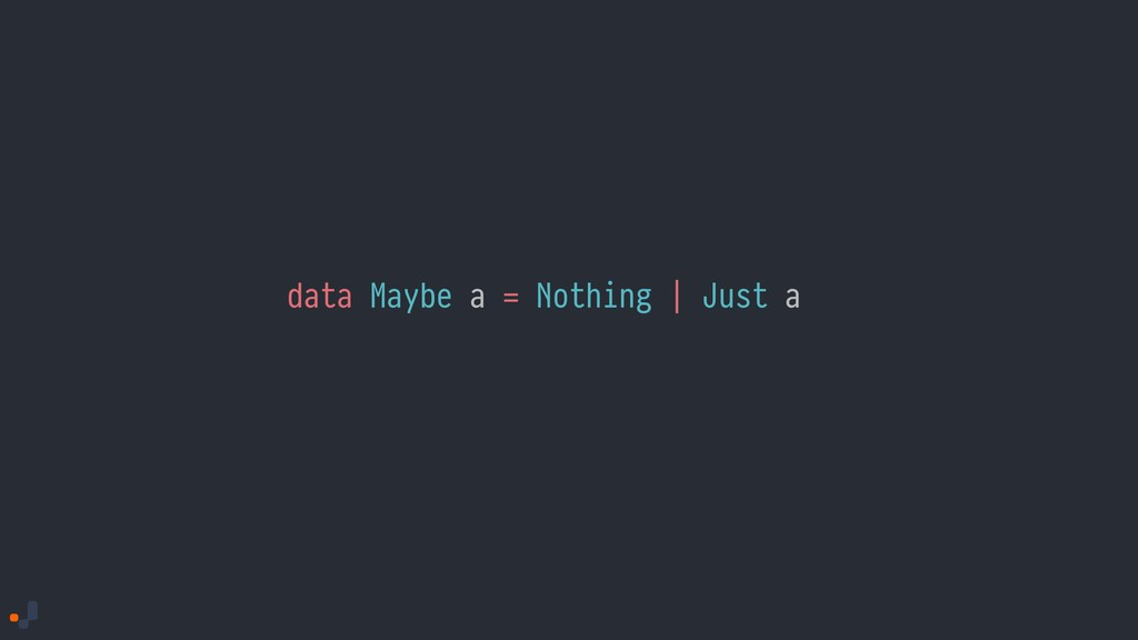 data Maybe a = Nothing | Just a