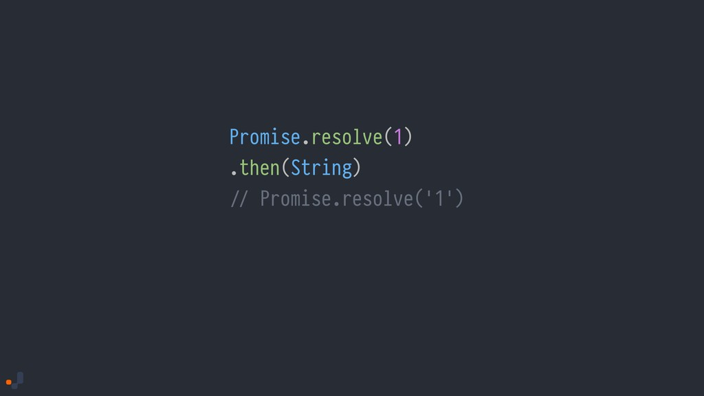Promise.resolve(1) .then(String) !// Promise.re...